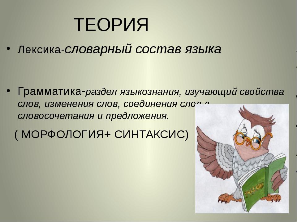 ТЕОРИЯ Лексика-словарный состав языка Грамматика-раздел языкознания, изучающи...
