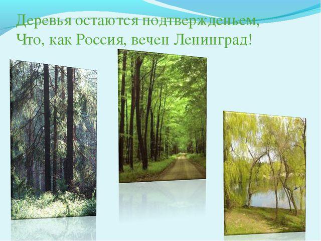 Деревья остаются подтвержденьем, Что, как Россия, вечен Ленинград!