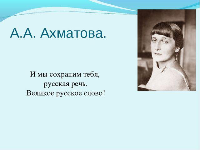 А.А. Ахматова. И мы сохраним тебя, русская речь, Великое русское слово!