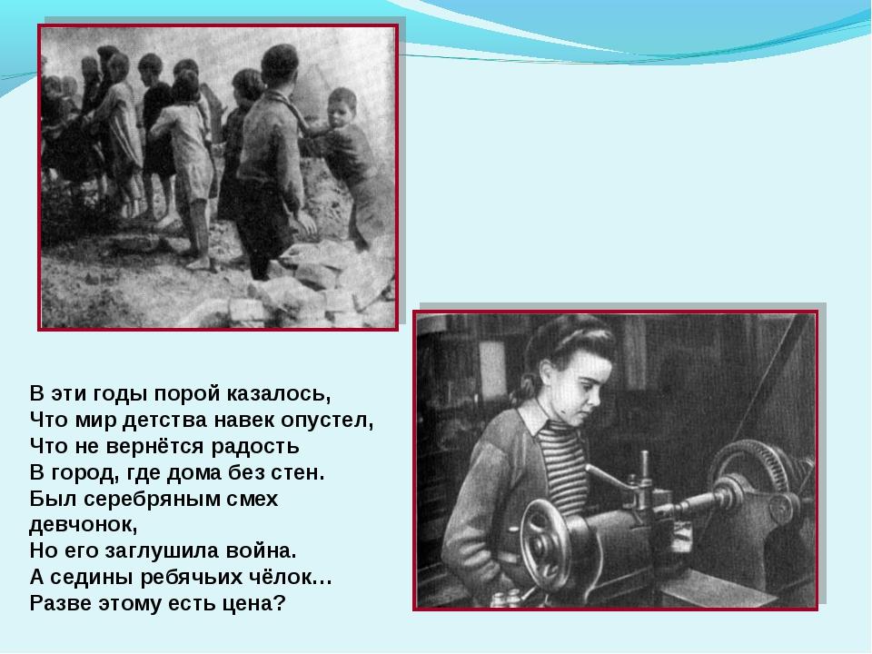 В эти годы порой казалось, Что мир детства навек опустел, Что не вернётся рад...