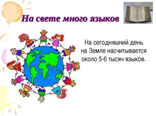 На свете много языков На сегодняшний день на Земле насчитывается около 5-6 т