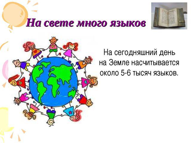 На свете много языков На сегодняшний день на Земле насчитывается около 5-6 т...