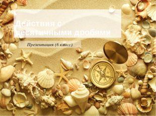 Действия с десятичными дробями Презентация (6 класс) Крыжова Ольга Петровна К