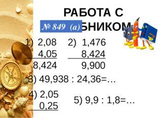 РАБОТА С УЧЕБНИКОМ № 849 (а) 2,08 4,05 8,424 2) 1,476 8,424 9,900 3) 49,938 :