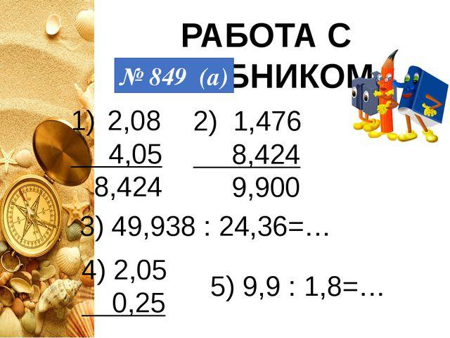 РАБОТА С УЧЕБНИКОМ № 849 (а) 2,08 4,05 8,424 2) 1,476 8,424 9,900 3) 49,938 :...