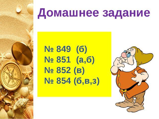Домашнее задание № 849 (б) № 851 (а,б) № 852 (в) № 854 (б,в,з)