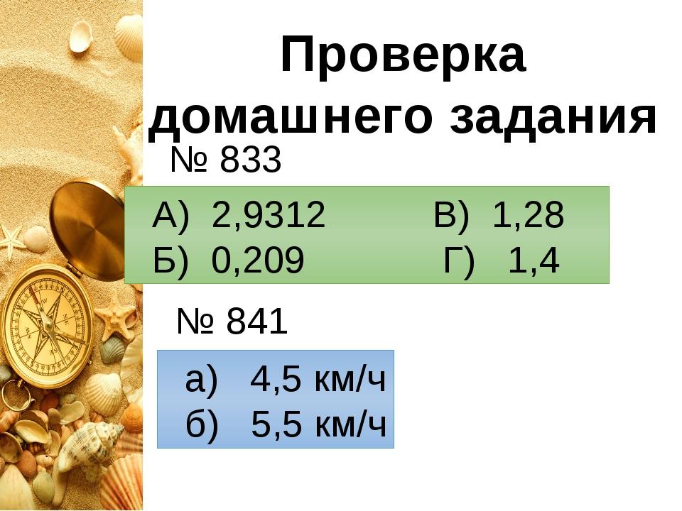 Проверка домашнего задания А) 2,9312 В) 1,28 Б) 0,209 Г) 1,4 № 833 № 841 а) 4...