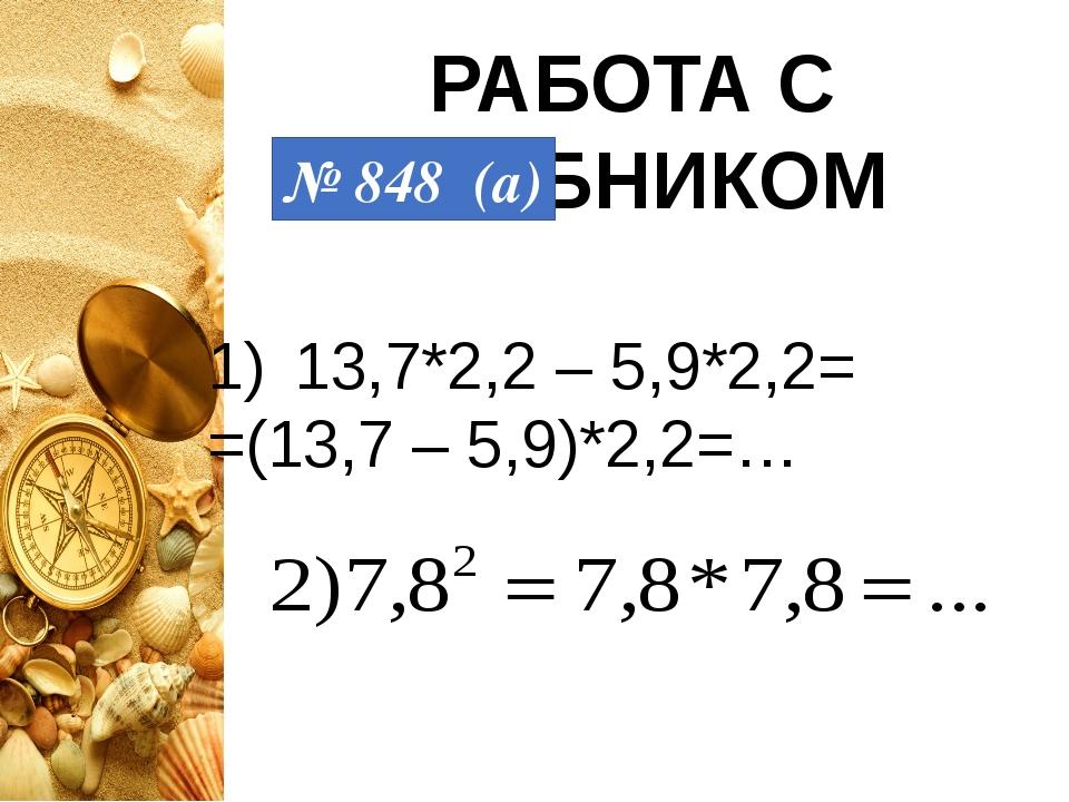 РАБОТА С УЧЕБНИКОМ № 848 (а) 13,7*2,2 – 5,9*2,2= =(13,7 – 5,9)*2,2=…