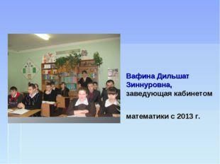 Вафина Дильшат Зиннуровна, заведующая кабинетом математики с 2013 г.