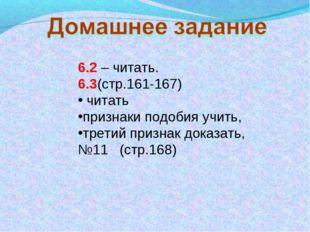 6.2 – читать. 6.3(стр.161-167) читать признаки подобия учить, третий признак