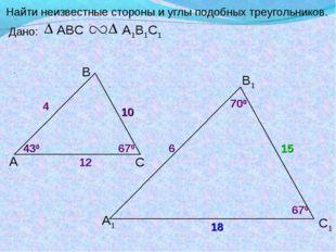 А В С С1 В1 А1 Найти неизвестные стороны и углы подобных треугольников. Дано: