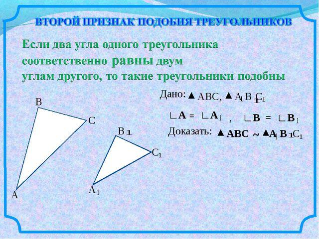 А В С А В С Дано: АВС, А В С ∟А = ∟А ∟В = , ∟В Доказать: АВС ~ А В С