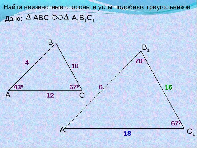 А В С С1 В1 А1 Найти неизвестные стороны и углы подобных треугольников. Дано:...