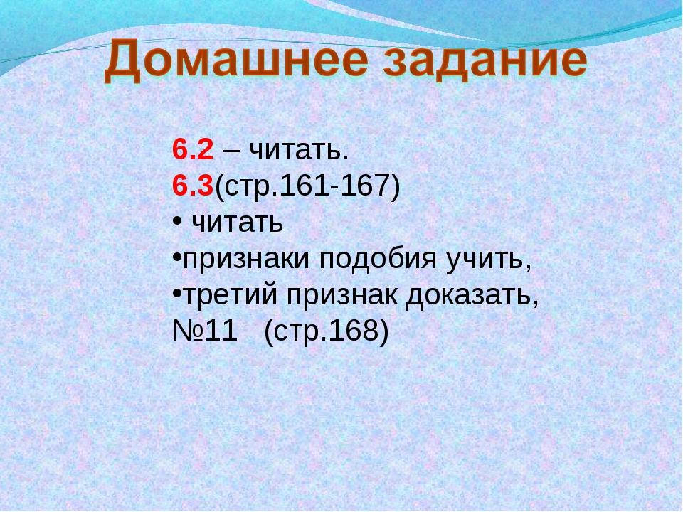 6.2 – читать. 6.3(стр.161-167) читать признаки подобия учить, третий признак...
