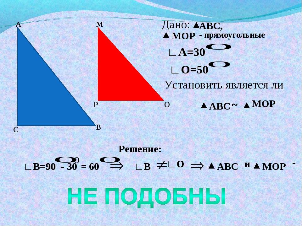 А С В М Р О Дано: АВС, МОР - прямоугольные ∟А=30 ∟О=50 Установить является ли...