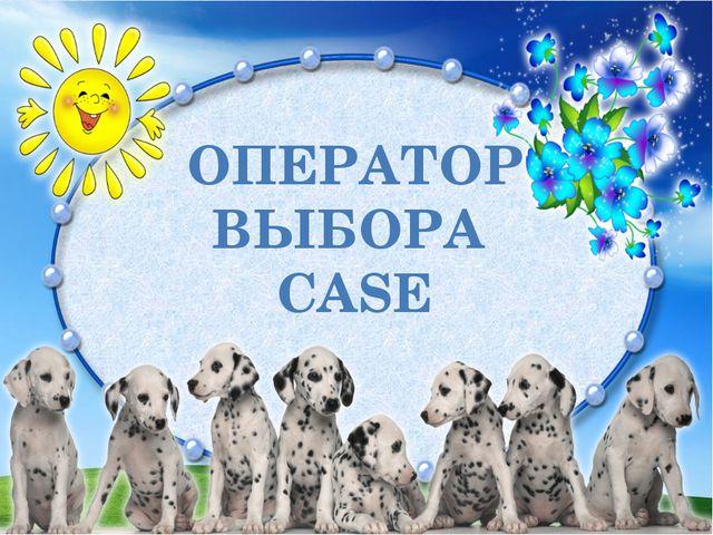 ОПЕРАТОР ВЫБОРА CASE