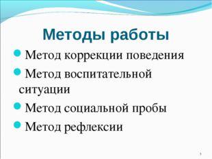 Методы работы Метод коррекции поведения Метод воспитательной ситуации Метод с