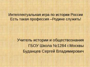 Интеллектуальная игра по истории России Есть такая профессия –Родине служить!