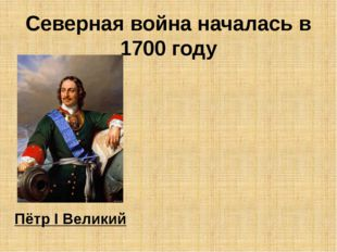 Северная война началась в 1700 году Пётр I Великий