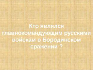 Кто являлся главнокомандующим русскими войскам в Бородинском сражении ?
