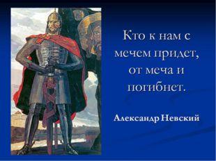 Кому из князей принадлежит фраза: «Пришедший к нам с мечом - от меча и погибн
