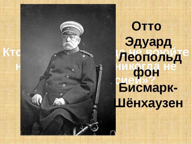 Кто сказал: «Никогда не воюйте на два фронта и никогда не воюйте с Россией»?...