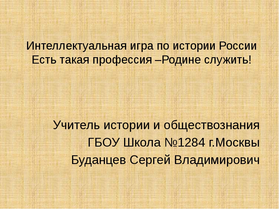 Интеллектуальная игра по истории России Есть такая профессия –Родине служить!...