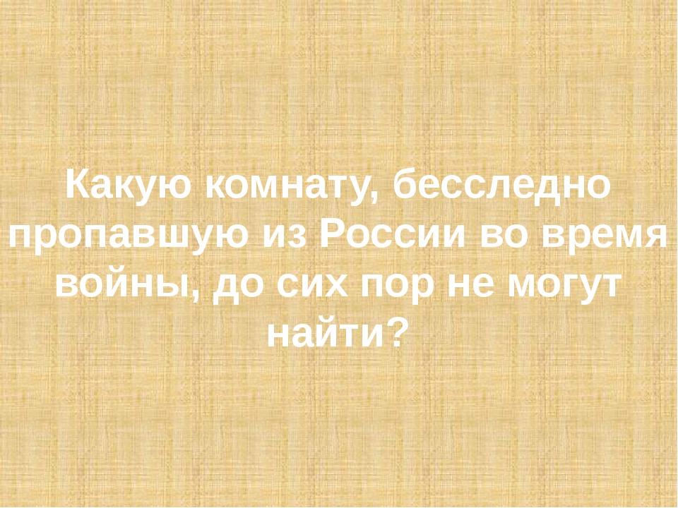 Какую комнату, бесследно пропавшую из России во время войны, до сих пор не мо...