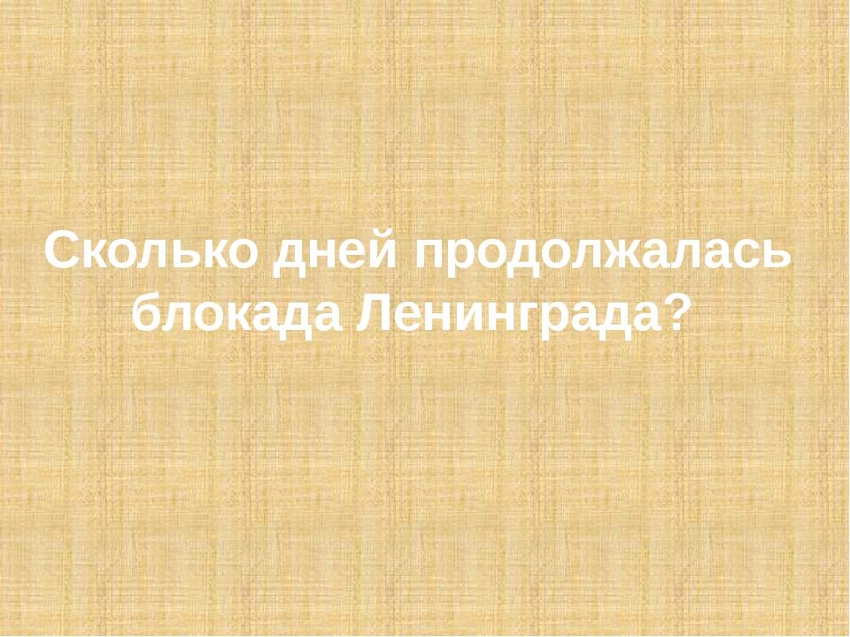 Сколько дней продолжалась блокада Ленинграда?