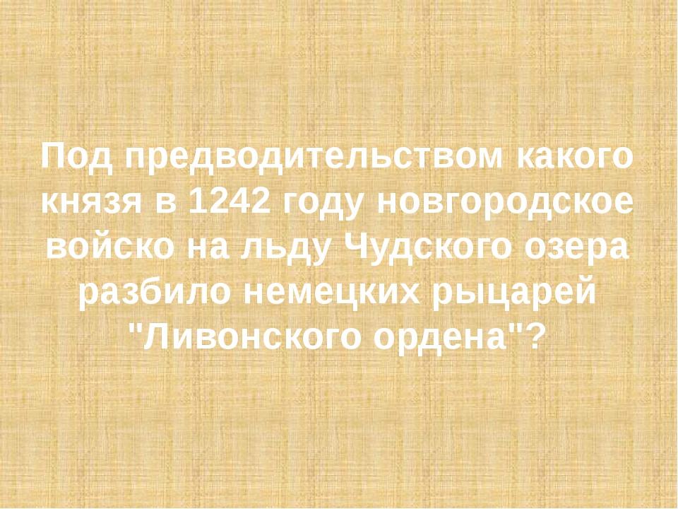 Под предводительством какого князя в 1242 году новгородское войско на льду Чу...