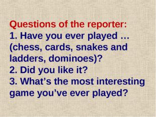 Questions of the reporter: 1. Have you ever played …(chess, cards, snakes and