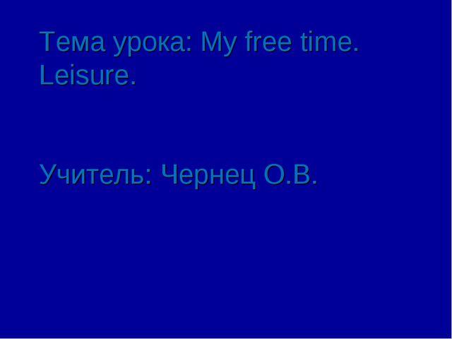 Тема урока: My free time. Leisure. Учитель: Чернец О.В.