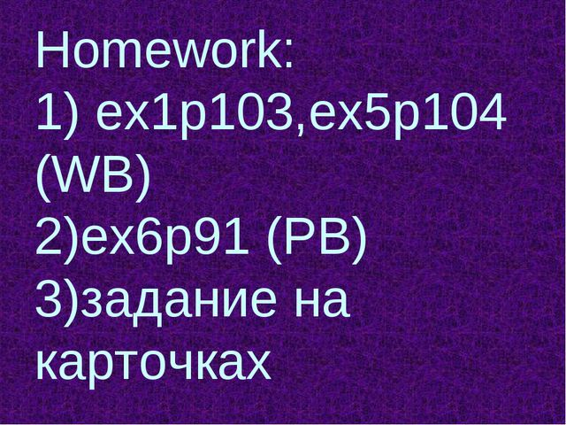 Homework: 1) ex1p103,ex5p104 (WB) 2)ex6p91 (PB) 3)задание на карточках