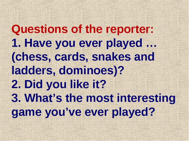 Questions of the reporter: 1. Have you ever played …(chess, cards, snakes and...