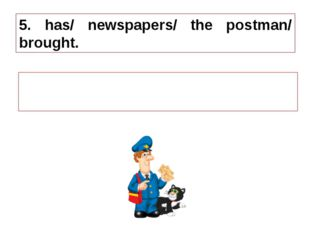 5. has/ newspapers/ the postman/ brought. 5. The postman has brought newspape