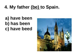 4. My father (be) to Spain. a) have been b) has been c) have beed