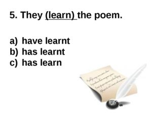 5. They (learn) the poem. have learnt has learnt has learn
