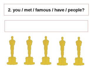 2. you / met / famous / have / people? Have you met famous people ?