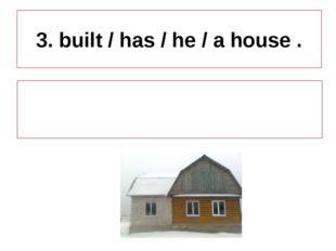 3. built / has / he / a house . He has built a house.