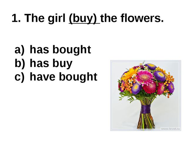 1. The girl (buy) the flowers. has bought has buy have bought