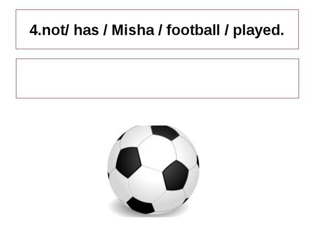 4.not/ has / Misha / football / played. Misha has not played football.