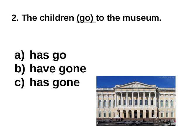 2. The children (go) to the museum. has go have gone has gone