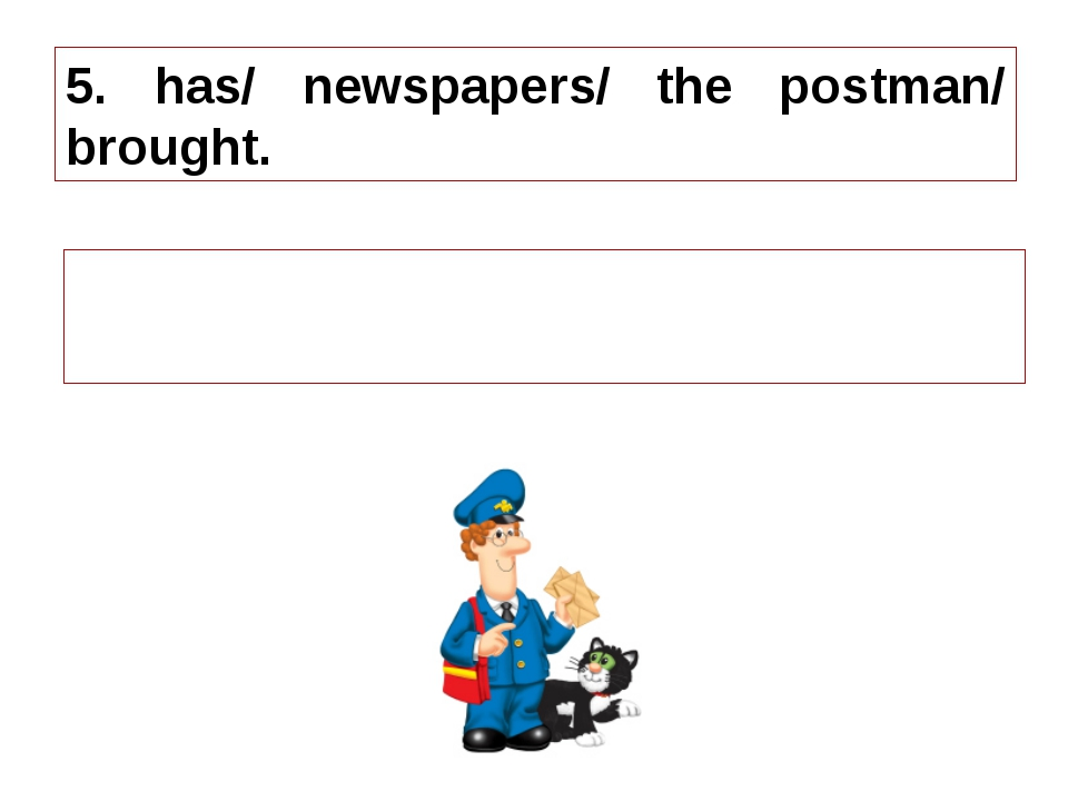 5. has/ newspapers/ the postman/ brought. 5. The postman has brought newspape...