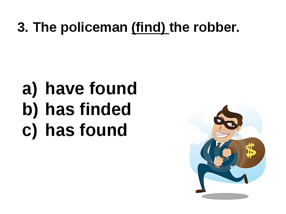 3. The policeman (find) the robber. have found has finded has found