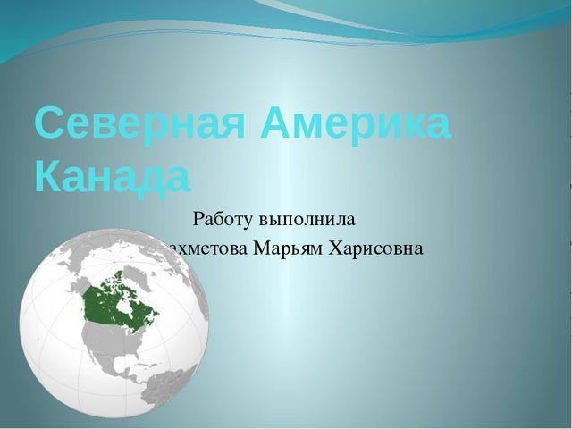 Северная Америка Канада Работу выполнила Хужахметова Марьям Харисовна