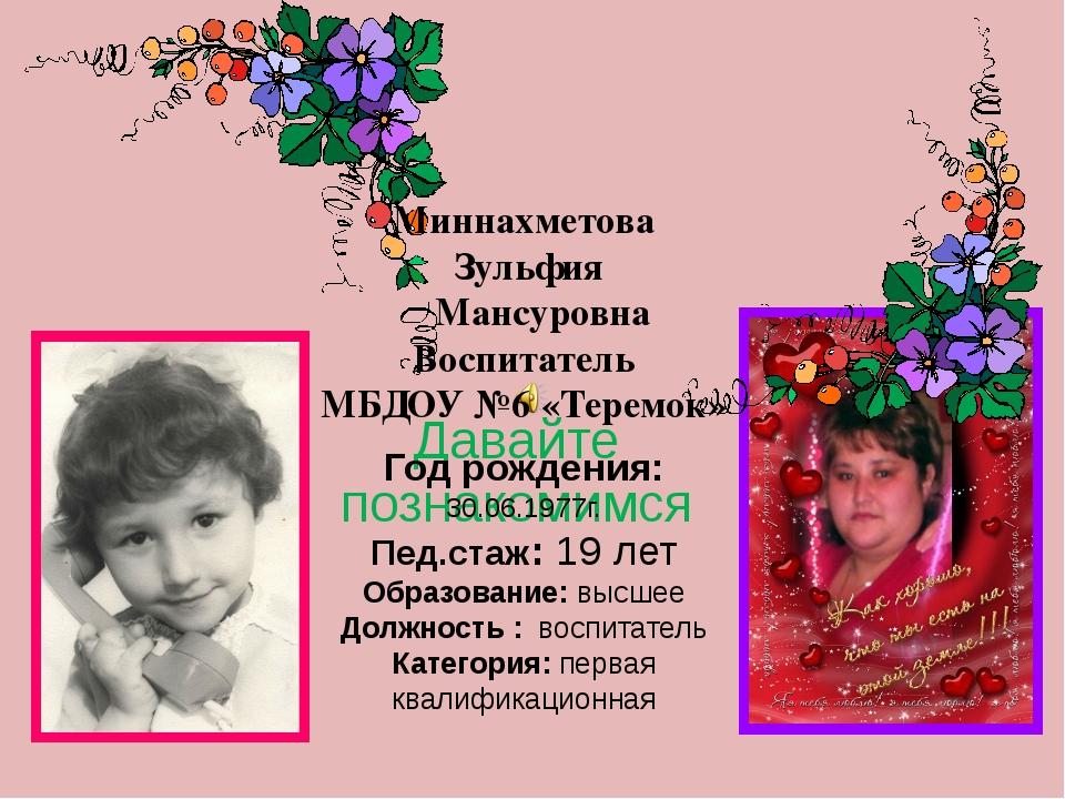 Давайте познакомимся Миннахметова Зульфия Мансуровна Воспитатель МБДОУ №6 «Те...