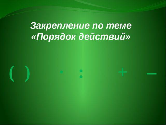Закрепление по теме «Порядок действий» ( ) · : + –