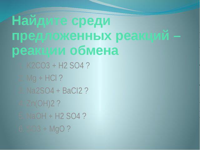 Найдите среди предложенных реакций – реакции обмена 1. K2CO3+ H2 SO4? 2. Mg...