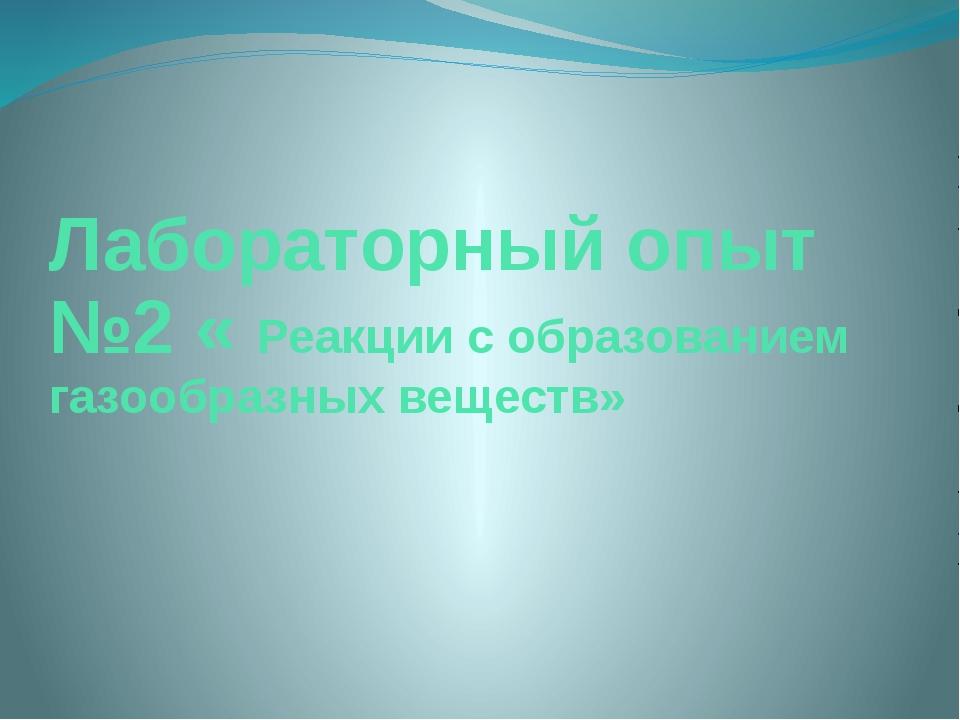 Лабораторный опыт №2 « Реакции с образованием газообразных веществ»
