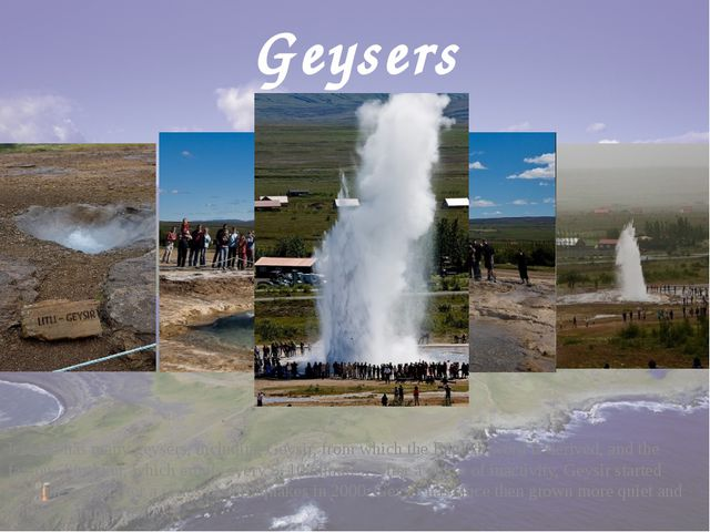 Geysers Iceland has many geysers, including Geysir, from which the English wo...